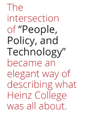 The intersection of 'People Policy and Technology' became an elegant way of describing what Heinz College was all about