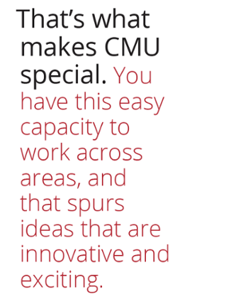 That's what makes CMU special, you have this easy capacity to work across areas and that spurs ideas that are innovative and exciting