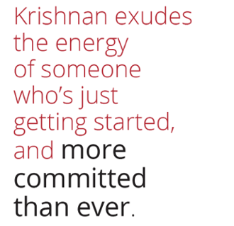 Krishnan exudes the energy of someone who is just getting started and more committed than ever